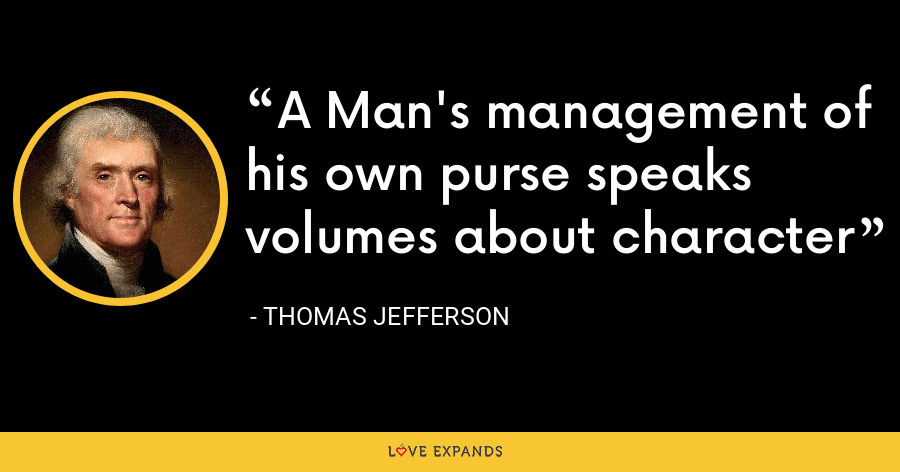 A Man's management of his own purse speaks volumes about character - Thomas Jefferson