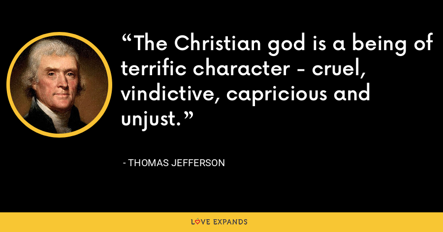 The Christian god is a being of terrific character - cruel, vindictive, capricious and unjust. - Thomas Jefferson