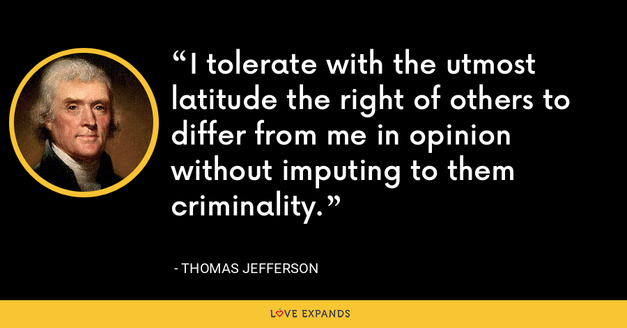I tolerate with the utmost latitude the right of others to differ from me in opinion without imputing to them criminality. - Thomas Jefferson