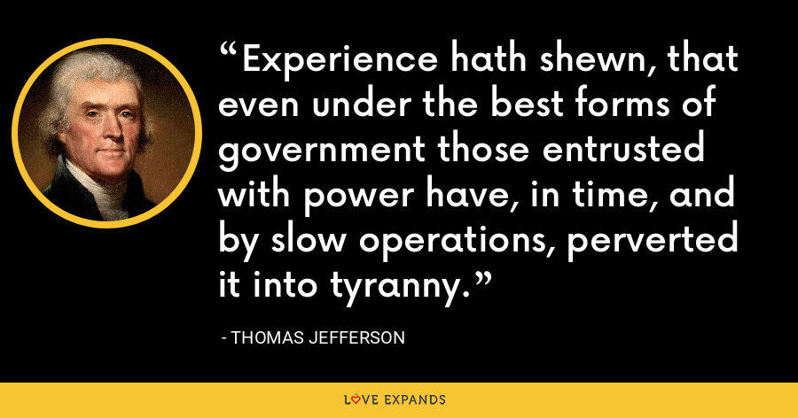Experience hath shewn, that even under the best forms of government those entrusted with power have, in time, and by slow operations, perverted it into tyranny. - Thomas Jefferson