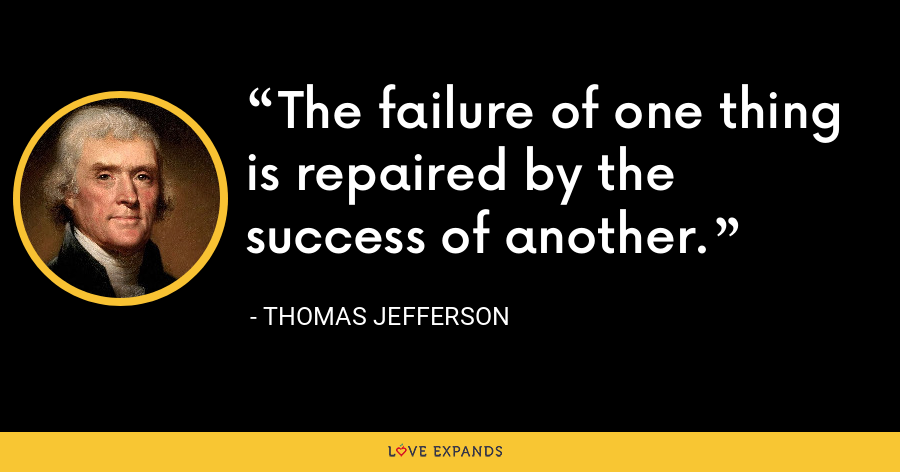 The failure of one thing is repaired by the success of another. - Thomas Jefferson
