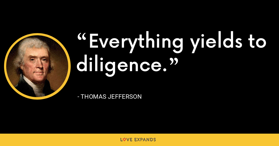 Everything yields to diligence. - Thomas Jefferson
