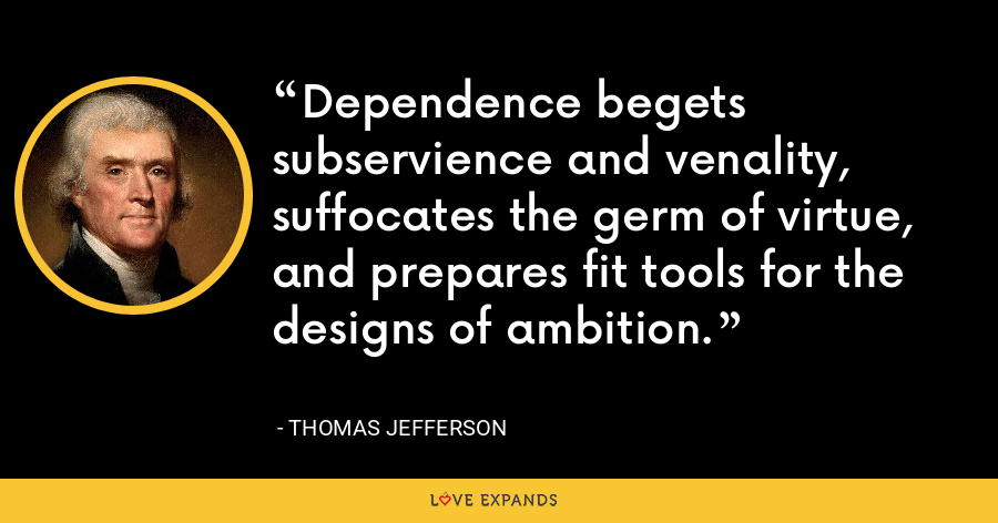 Dependence begets subservience and venality, suffocates the germ of virtue, and prepares fit tools for the designs of ambition. - Thomas Jefferson