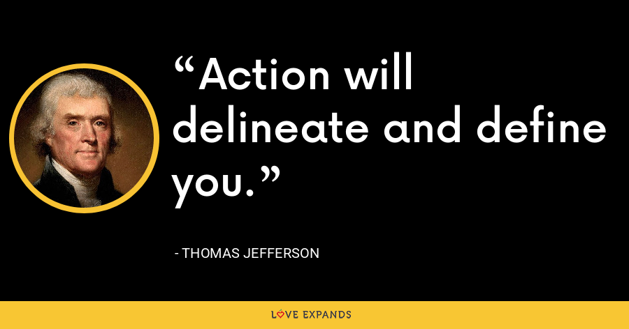 Action will delineate and define you. - Thomas Jefferson