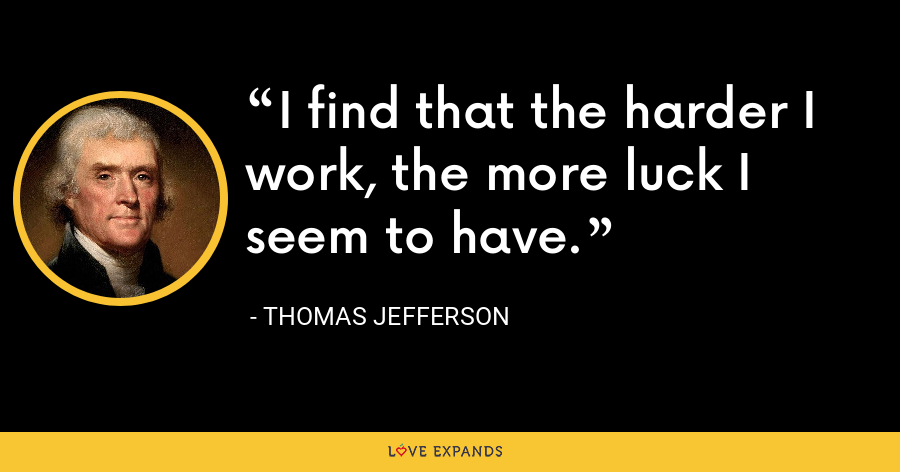 I find that the harder I work, the more luck I seem to have. - Thomas Jefferson