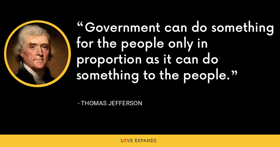 Government can do something for the people only in proportion as it can do something to the people. - Thomas Jefferson
