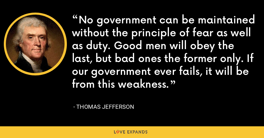 No government can be maintained without the principle of fear as well as duty. Good men will obey the last, but bad ones the former only. If our government ever fails, it will be from this weakness. - Thomas Jefferson