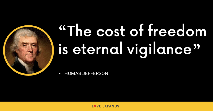 The cost of freedom is eternal vigilance - Thomas Jefferson