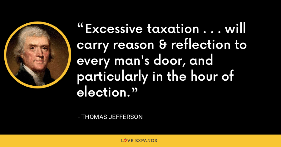 Excessive taxation . . . will carry reason & reflection to every man's door, and particularly in the hour of election. - Thomas Jefferson