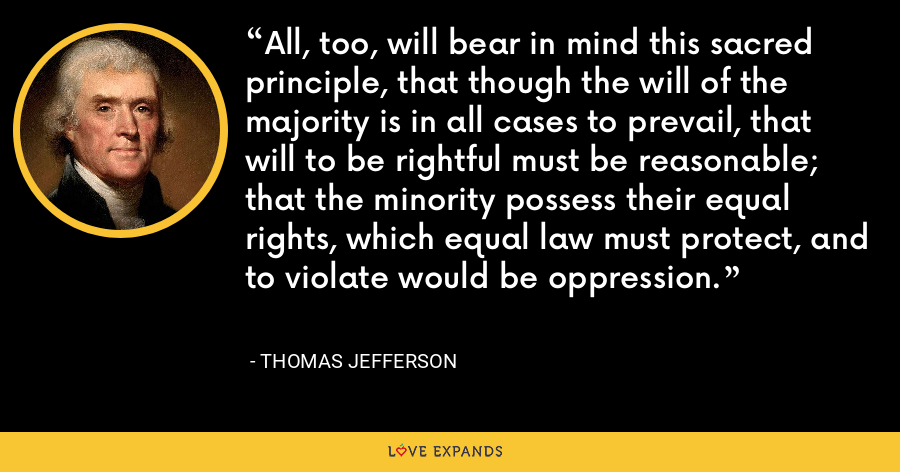 All, too, will bear in mind this sacred principle, that though the will of the majority is in all cases to prevail, that will to be rightful must be reasonable; that the minority possess their equal rights, which equal law must protect, and to violate would be oppression. - Thomas Jefferson