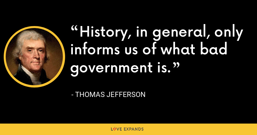 History, in general, only informs us of what bad government is. - Thomas Jefferson