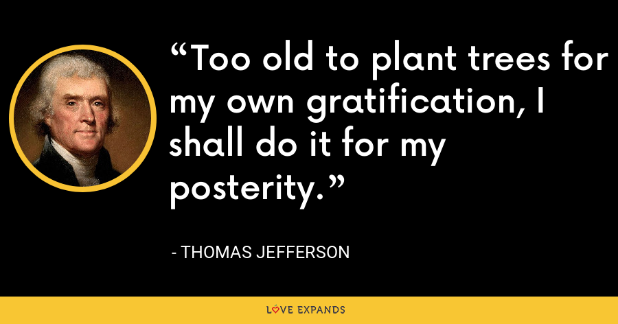 Too old to plant trees for my own gratification, I shall do it for my posterity. - Thomas Jefferson