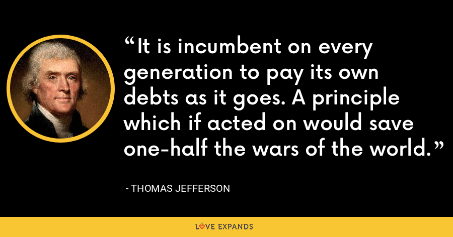 It is incumbent on every generation to pay its own debts as it goes. A principle which if acted on would save one-half the wars of the world. - Thomas Jefferson