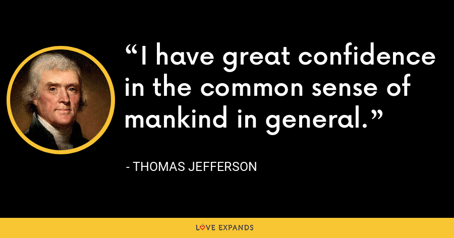 I have great confidence in the common sense of mankind in general. - Thomas Jefferson