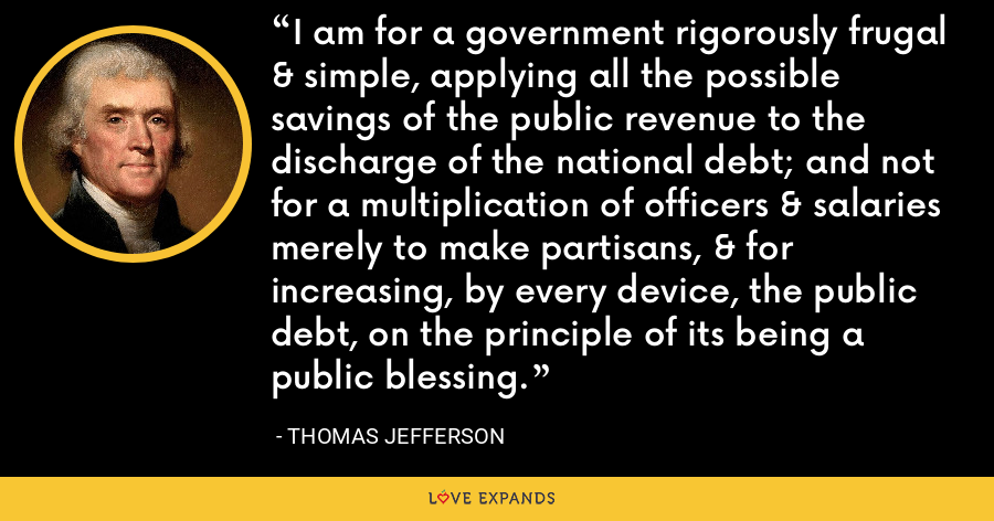 I am for a government rigorously frugal & simple, applying all the possible savings of the public revenue to the discharge of the national debt; and not for a multiplication of officers & salaries merely to make partisans, & for increasing, by every device, the public debt, on the principle of its being a public blessing. - Thomas Jefferson