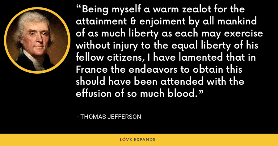 Being myself a warm zealot for the attainment & enjoiment by all mankind of as much liberty as each may exercise without injury to the equal liberty of his fellow citizens, I have lamented that in France the endeavors to obtain this should have been attended with the effusion of so much blood. - Thomas Jefferson