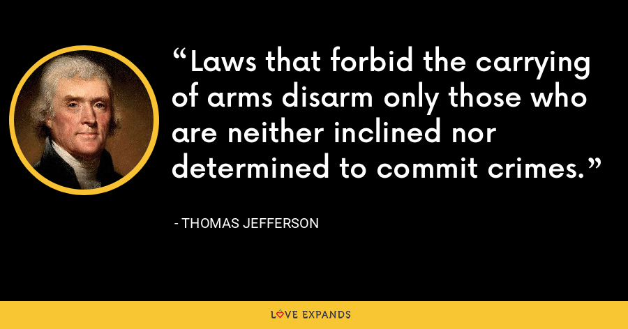 Laws that forbid the carrying of arms disarm only those who are neither inclined nor determined to commit crimes. - Thomas Jefferson