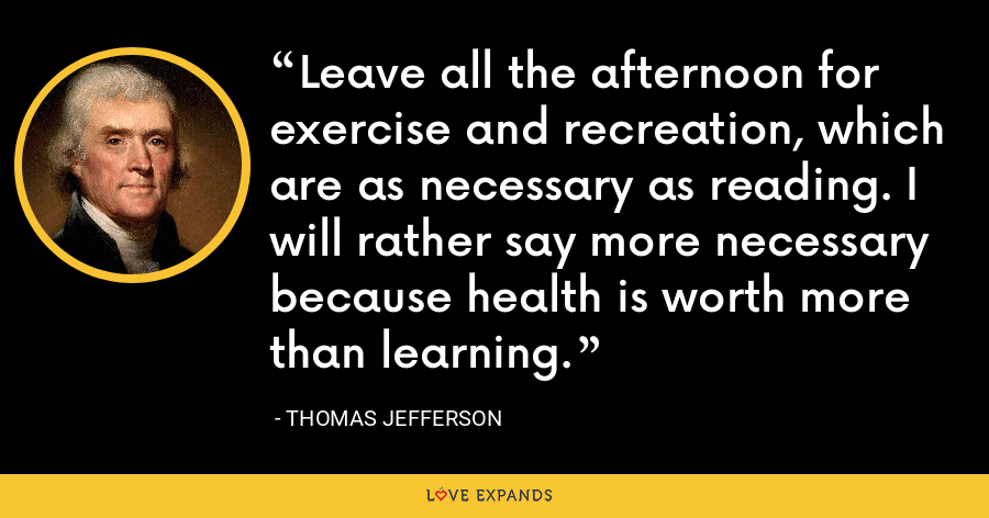Leave all the afternoon for exercise and recreation, which are as necessary as reading. I will rather say more necessary because health is worth more than learning. - Thomas Jefferson
