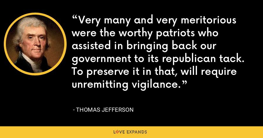 Very many and very meritorious were the worthy patriots who assisted in bringing back our government to its republican tack. To preserve it in that, will require unremitting vigilance. - Thomas Jefferson