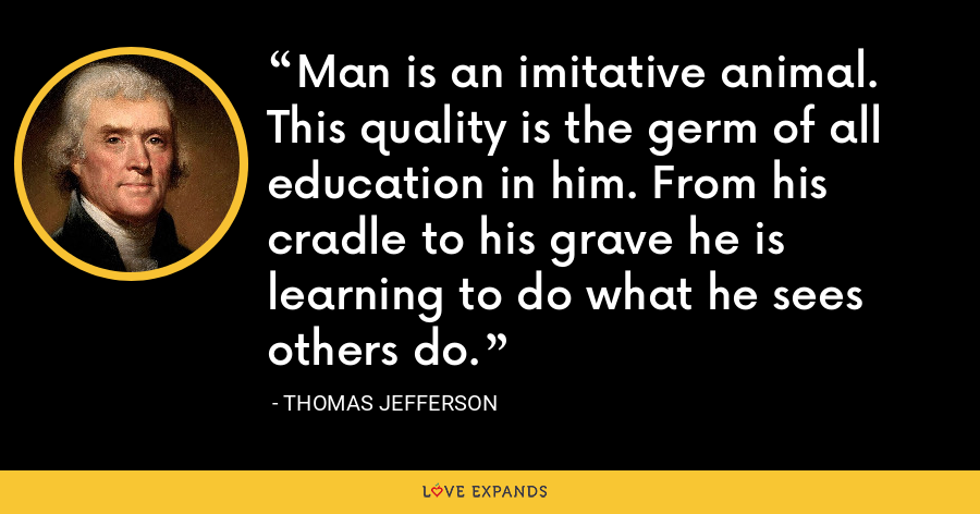 Man is an imitative animal. This quality is the germ of all education in him. From his cradle to his grave he is learning to do what he sees others do. - Thomas Jefferson