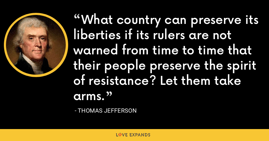 What country can preserve its liberties if its rulers are not warned from time to time that their people preserve the spirit of resistance? Let them take arms. - Thomas Jefferson