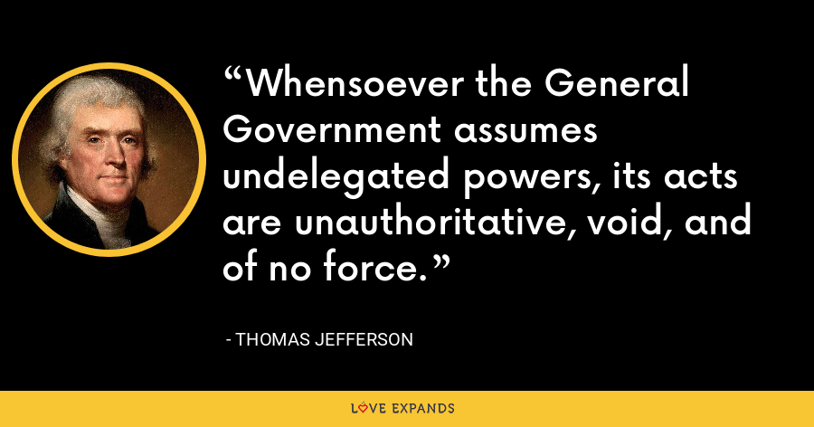 Whensoever the General Government assumes undelegated powers, its acts are unauthoritative, void, and of no force. - Thomas Jefferson