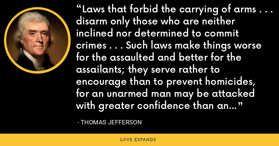 Laws that forbid the carrying of arms . . . disarm only those who are neither inclined nor determined to commit crimes . . . Such laws make things worse for the assaulted and better for the assailants; they serve rather to encourage than to prevent homicides, for an unarmed man may be attacked with greater confidence than an armed man. - Thomas Jefferson