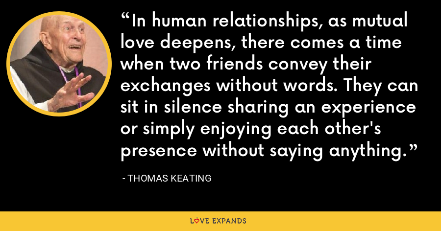 In human relationships, as mutual love deepens, there comes a time when two friends convey their exchanges without words. They can sit in silence sharing an experience or simply enjoying each other's presence without saying anything. - Thomas Keating