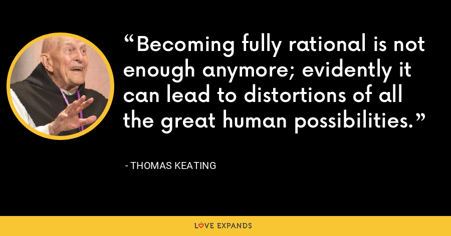 Becoming fully rational is not enough anymore; evidently it can lead to distortions of all the great human possibilities. - Thomas Keating
