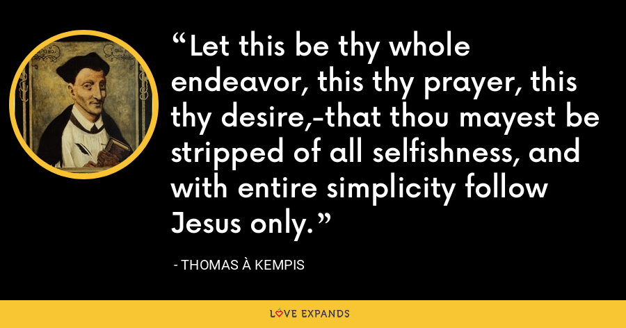 Let this be thy whole endeavor, this thy prayer, this thy desire,-that thou mayest be stripped of all selfishness, and with entire simplicity follow Jesus only. - Thomas à Kempis