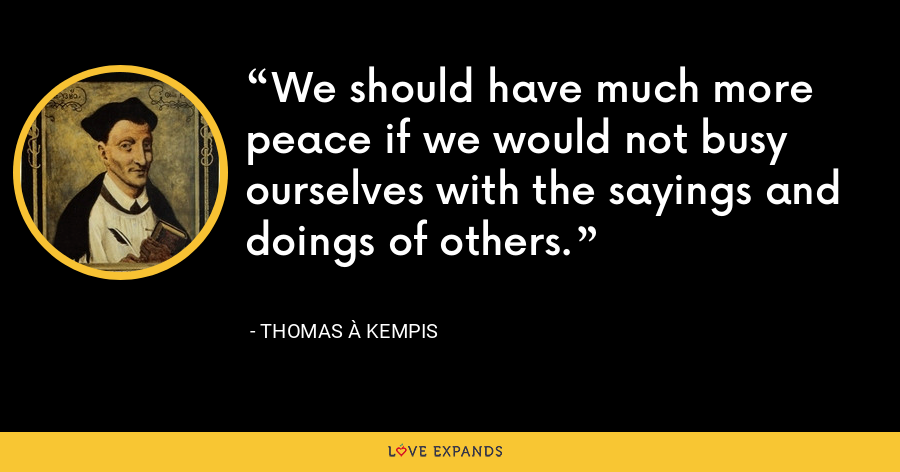 We should have much more peace if we would not busy ourselves with the sayings and doings of others. - Thomas à Kempis