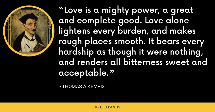 Love is a mighty power, a great and complete good. Love alone lightens every burden, and makes rough places smooth. It bears every hardship as though it were nothing, and renders all bitterness sweet and acceptable. - Thomas à Kempis