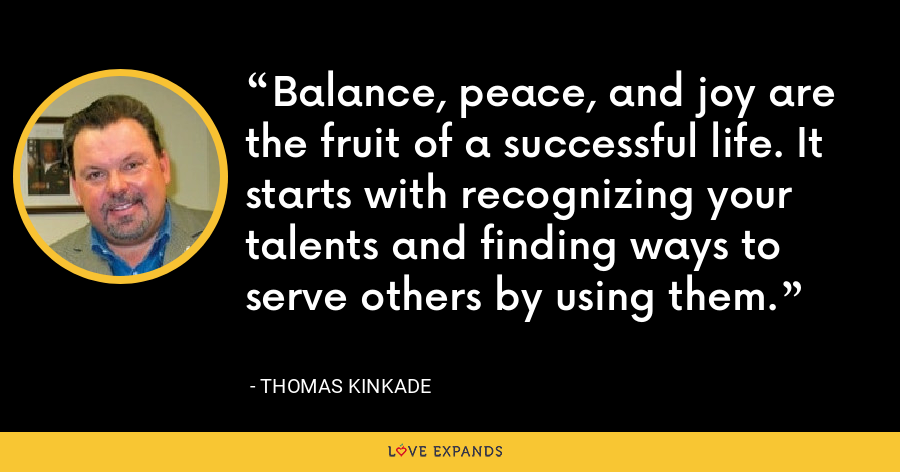 Balance, peace, and joy are the fruit of a successful life. It starts with recognizing your talents and finding ways to serve others by using them. - Thomas Kinkade