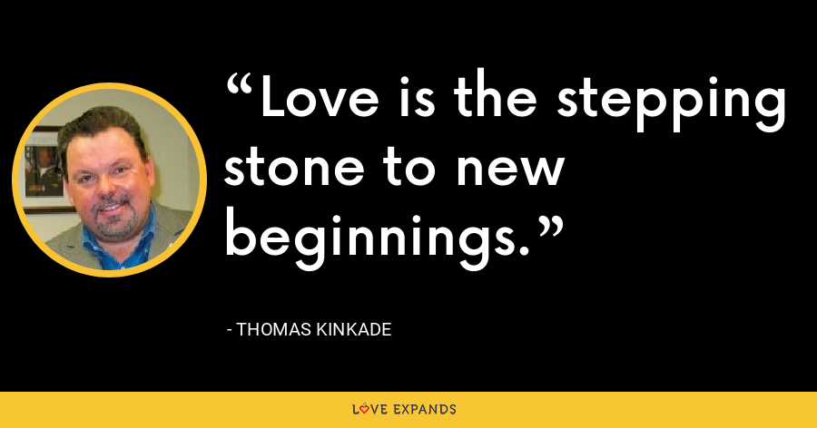 Love is the stepping stone to new beginnings. - Thomas Kinkade