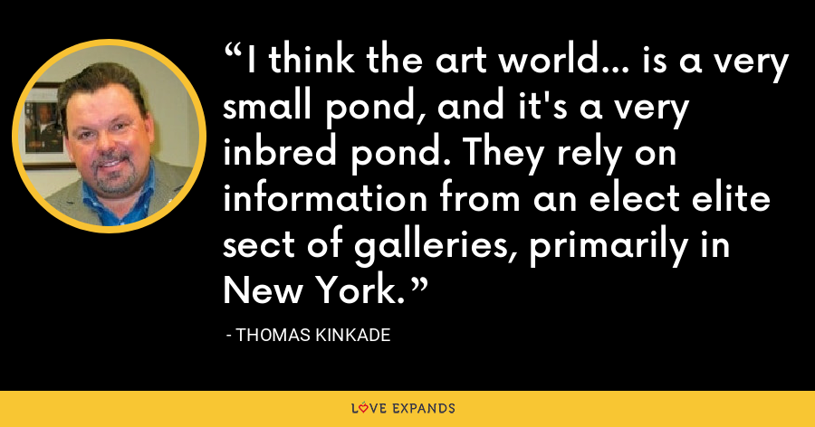 I think the art world... is a very small pond, and it's a very inbred pond. They rely on information from an elect elite sect of galleries, primarily in New York. - Thomas Kinkade