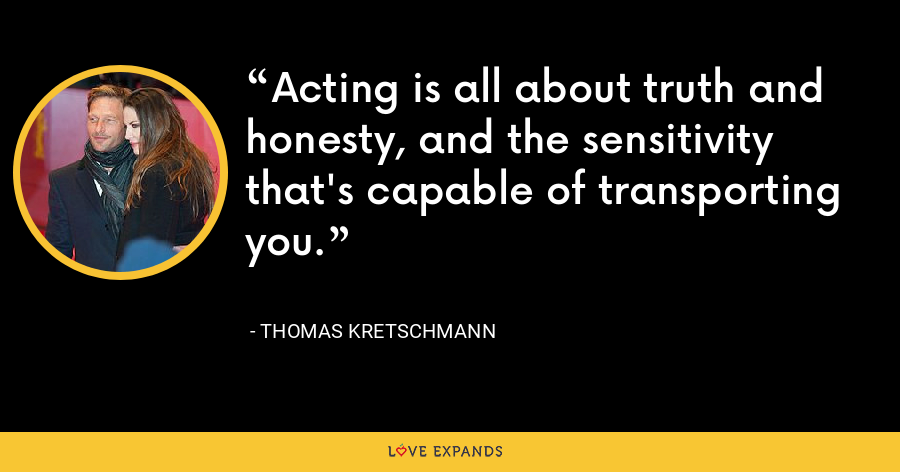 Acting is all about truth and honesty, and the sensitivity that's capable of transporting you. - Thomas Kretschmann
