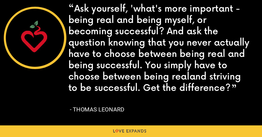 Ask yourself, 'what's more important - being real and being myself, or becoming successful? And ask the question knowing that you never actually have to choose between being real and being successful. You simply have to choose between being realand striving to be successful. Get the difference? - Thomas Leonard