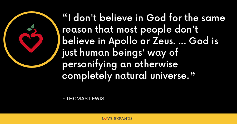 I don't believe in God for the same reason that most people don't believe in Apollo or Zeus. ... God is just human beings' way of personifying an otherwise completely natural universe. - Thomas Lewis
