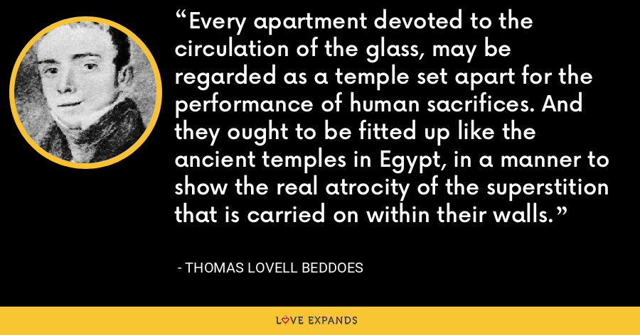 Every apartment devoted to the circulation of the glass, may be regarded as a temple set apart for the performance of human sacrifices. And they ought to be fitted up like the ancient temples in Egypt, in a manner to show the real atrocity of the superstition that is carried on within their walls. - Thomas Lovell Beddoes
