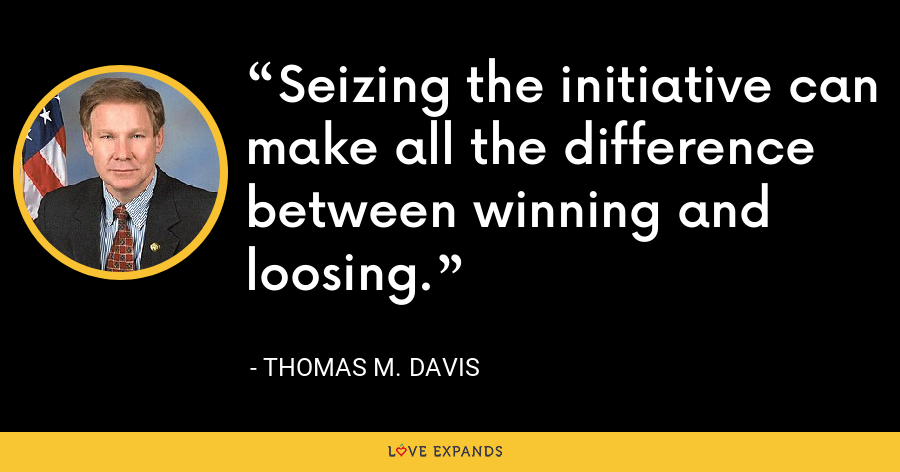 Seizing the initiative can make all the difference between winning and loosing. - Thomas M. Davis