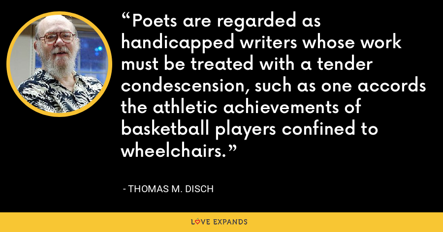 Poets are regarded as handicapped writers whose work must be treated with a tender condescension, such as one accords the athletic achievements of basketball players confined to wheelchairs. - Thomas M. Disch