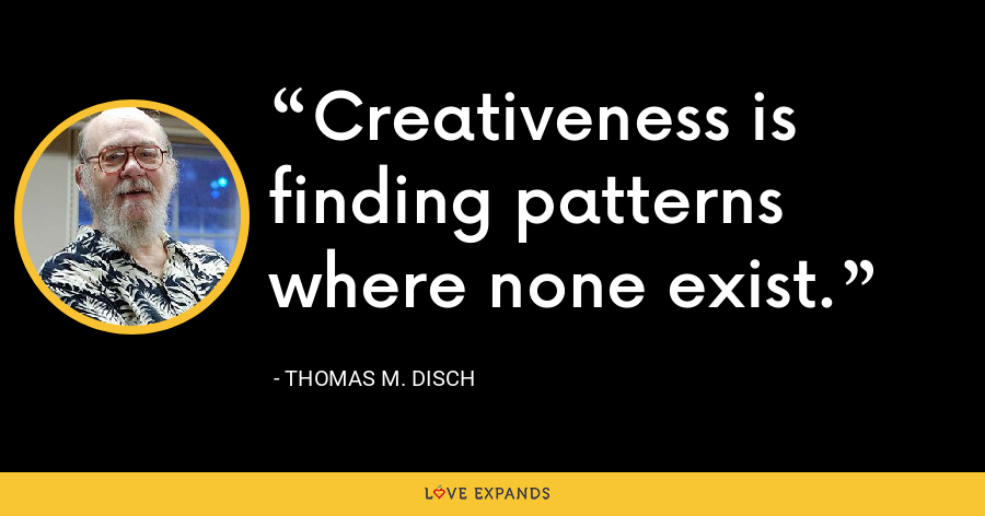 Creativeness is finding patterns where none exist. - Thomas M. Disch