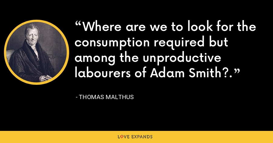 Where are we to look for the consumption required but among the unproductive labourers of Adam Smith?. - Thomas Malthus