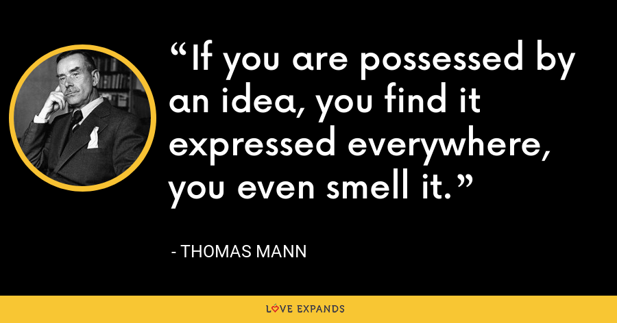 If you are possessed by an idea, you find it expressed everywhere, you even smell it. - Thomas Mann