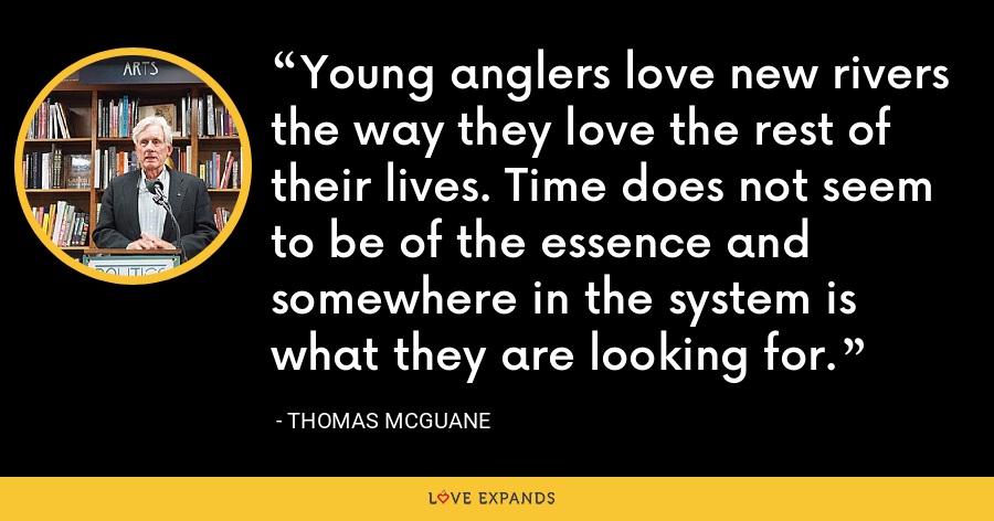 Young anglers love new rivers the way they love the rest of their lives. Time does not seem to be of the essence and somewhere in the system is what they are looking for. - Thomas McGuane