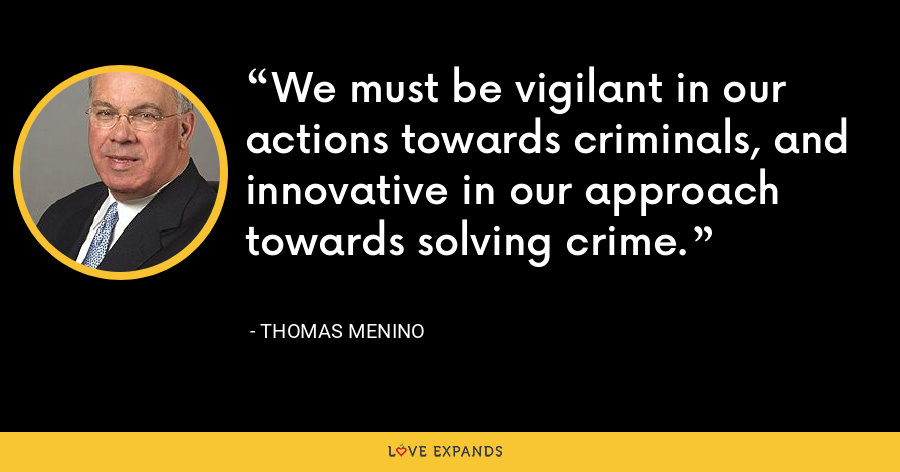 We must be vigilant in our actions towards criminals, and innovative in our approach towards solving crime. - Thomas Menino