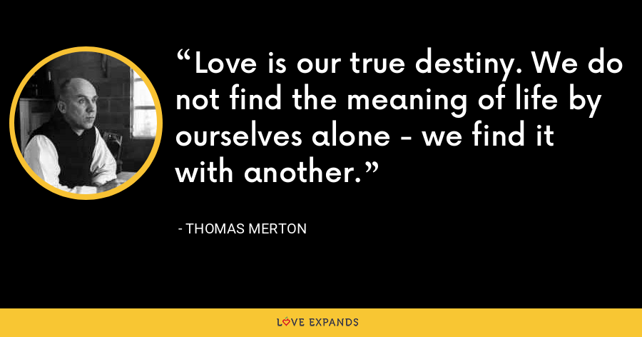 Love is our true destiny. We do not find the meaning of life by ourselves alone - we find it with another. - Thomas Merton