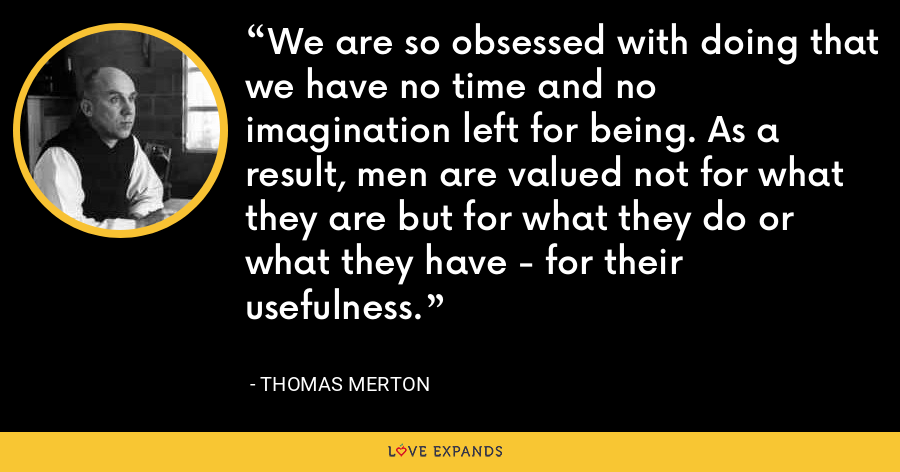 We are so obsessed with doing that we have no time and no imagination left for being. As a result, men are valued not for what they are but for what they do or what they have - for their usefulness. - Thomas Merton