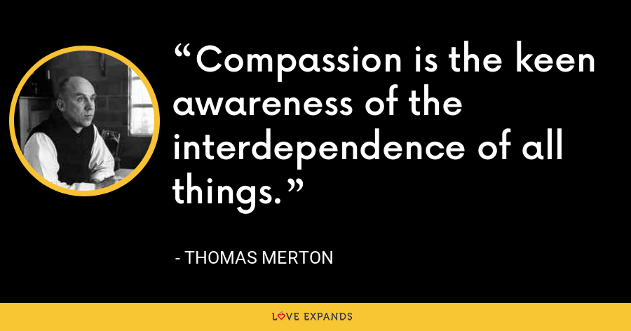 Compassion is the keen awareness of the interdependence of all things. - Thomas Merton