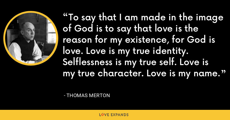 To say that I am made in the image of God is to say that love is the reason for my existence, for God is love. Love is my true identity. Selflessness is my true self. Love is my true character. Love is my name. - Thomas Merton